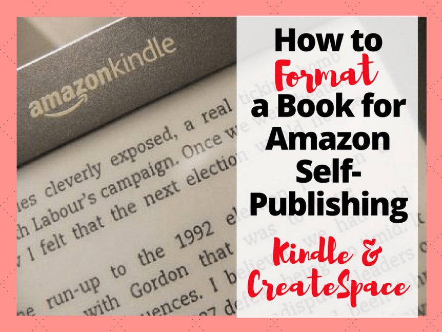 How to Format a Book for Amazon Book Publishing- Kindle Format, CreateSpace and More