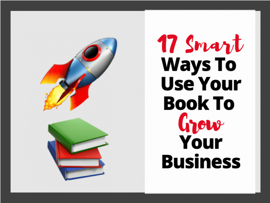 17 Smart Ways To Use Your Book To Grow Your Business