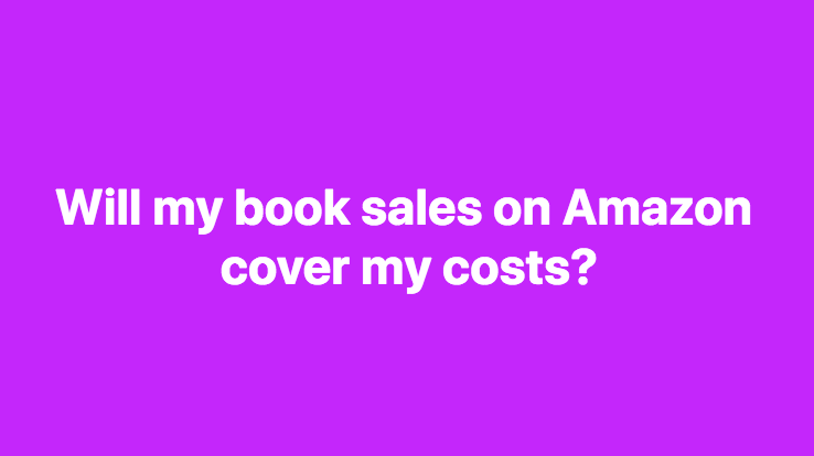 Will my book sales on Amazon cover my costs of writing, editing, taxes, and fees associated with Amazon?